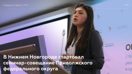 В Нижнем Новгороде стартовал семинар-совещание Приволжского федерального округа